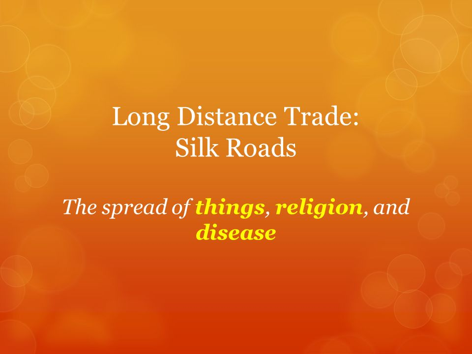 Long Distance Trade: Silk Roads The spread of things, religion, and disease