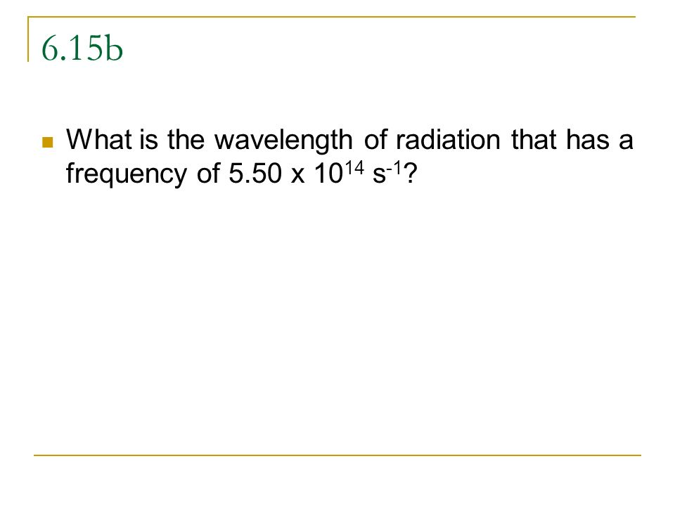 6.15b What is the wavelength of radiation that has a frequency of 5.50 x 1014 s-1