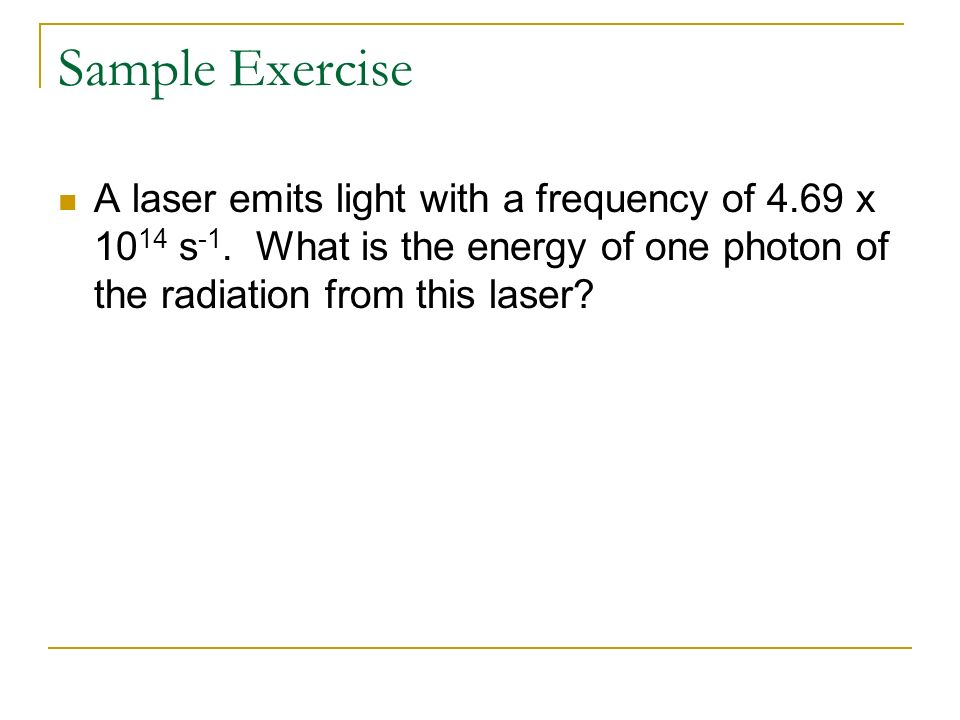 Sample Exercise A laser emits light with a frequency of 4.69 x 1014 s-1.
