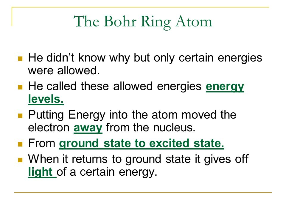 The Bohr Ring Atom He didn't know why but only certain energies were allowed. He called these allowed energies energy levels.