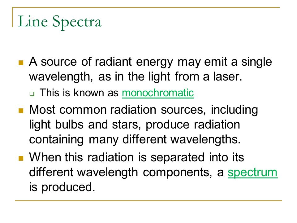 Line Spectra A source of radiant energy may emit a single wavelength, as in the light from a laser.