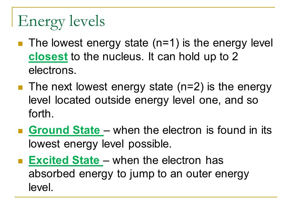 Energy levels The lowest energy state (n=1) is the energy level closest to the nucleus. It can hold up to 2 electrons.