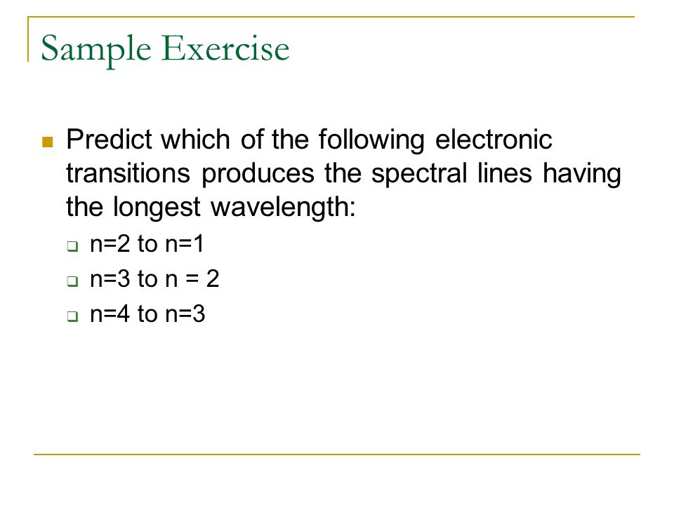 Sample Exercise Predict which of the following electronic transitions produces the spectral lines having the longest wavelength:
