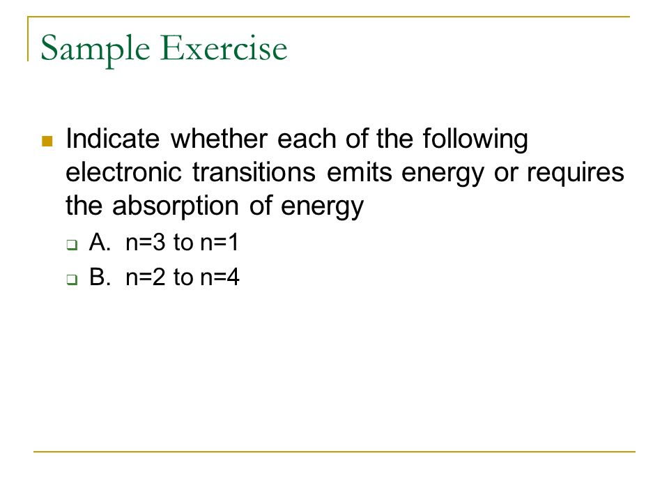 Sample Exercise Indicate whether each of the following electronic transitions emits energy or requires the absorption of energy.
