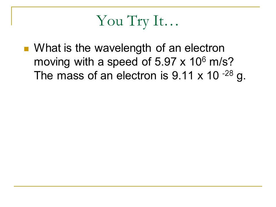 You Try It… What is the wavelength of an electron moving with a speed of 5.97 x 106 m/s.