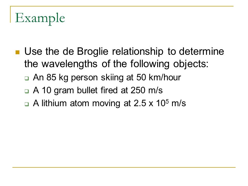Example Use the de Broglie relationship to determine the wavelengths of the following objects: An 85 kg person skiing at 50 km/hour.