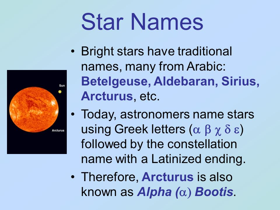 Star Names Bright stars have traditional names, many from Arabic: Betelgeuse, Aldebaran, Sirius, Arcturus, etc.