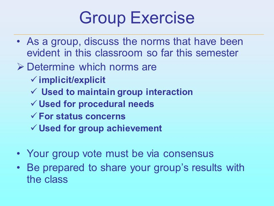 Group Exercise As a group, discuss the norms that have been evident in this classroom so far this semester.