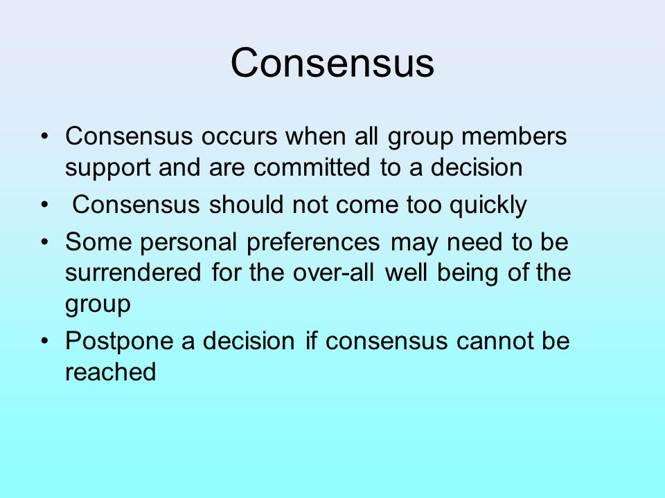 Consensus Consensus occurs when all group members support and are committed to a decision. Consensus should not come too quickly.