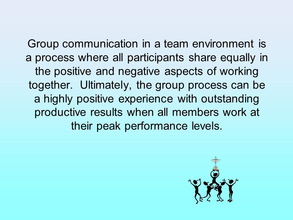 Group communication in a team environment is a process where all participants share equally in the positive and negative aspects of working together.
