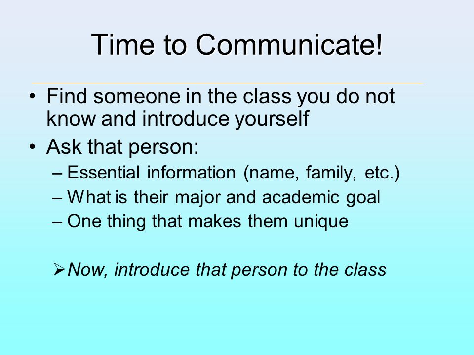 Time to Communicate! Find someone in the class you do not know and introduce yourself. Ask that person: