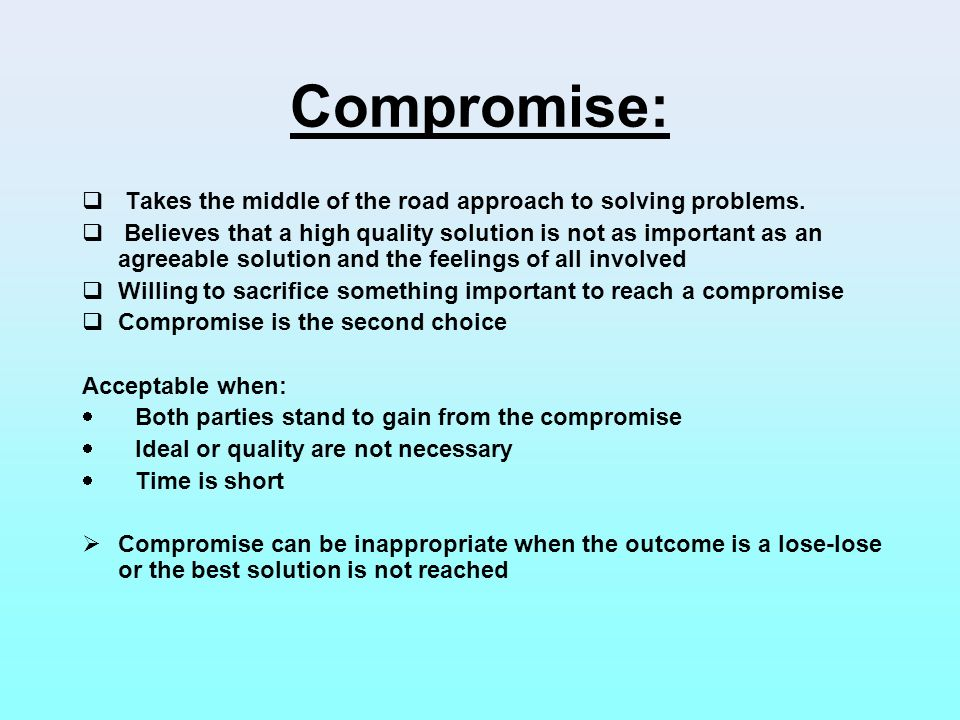 Compromise: Takes the middle of the road approach to solving problems.