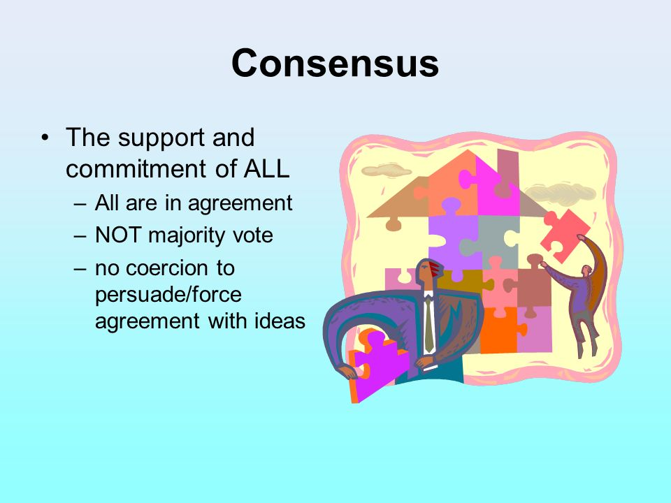 Consensus The support and commitment of ALL All are in agreement