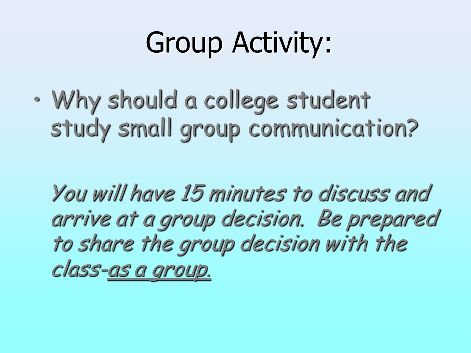 Group Activity: Why should a college student study small group communication