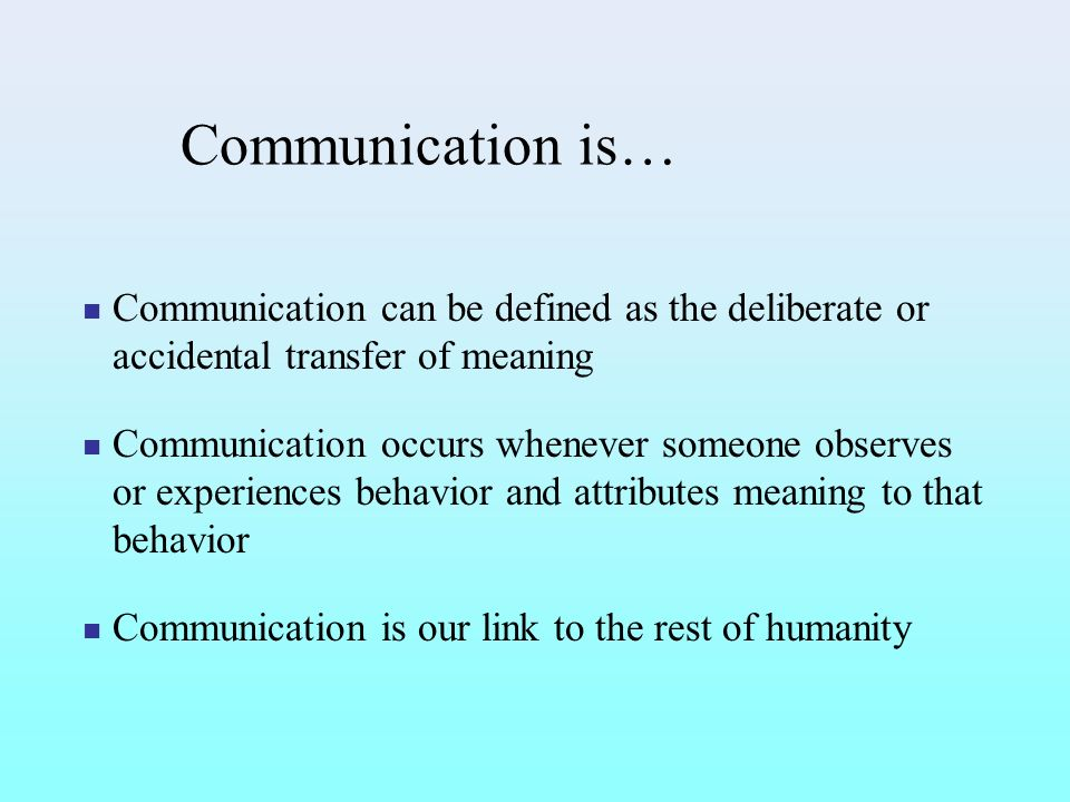 Communication is… Communication can be defined as the deliberate or accidental transfer of meaning.
