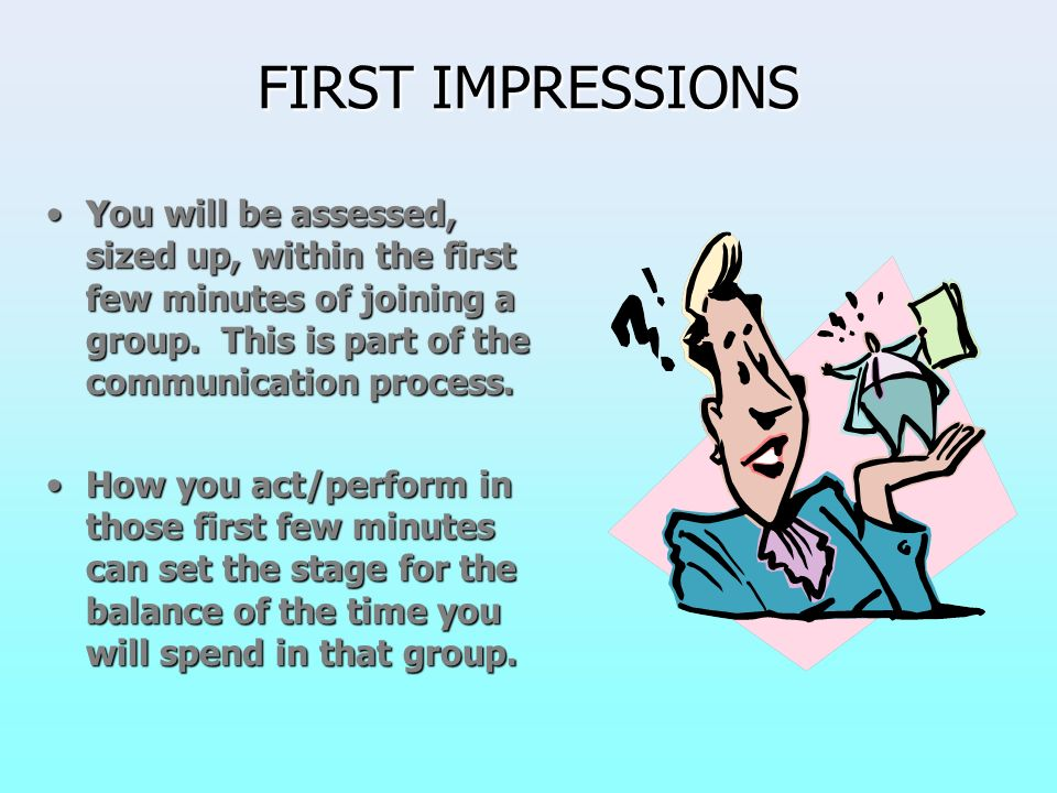 FIRST IMPRESSIONS You will be assessed, sized up, within the first few minutes of joining a group. This is part of the communication process.