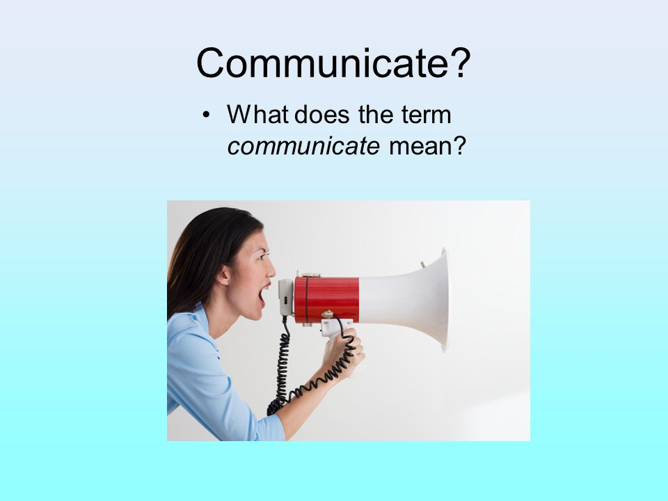 Communicate What does the term communicate mean