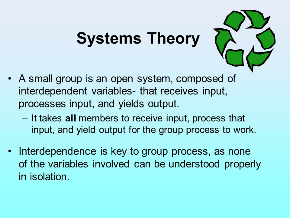 Systems Theory A small group is an open system, composed of interdependent variables- that receives input, processes input, and yields output.