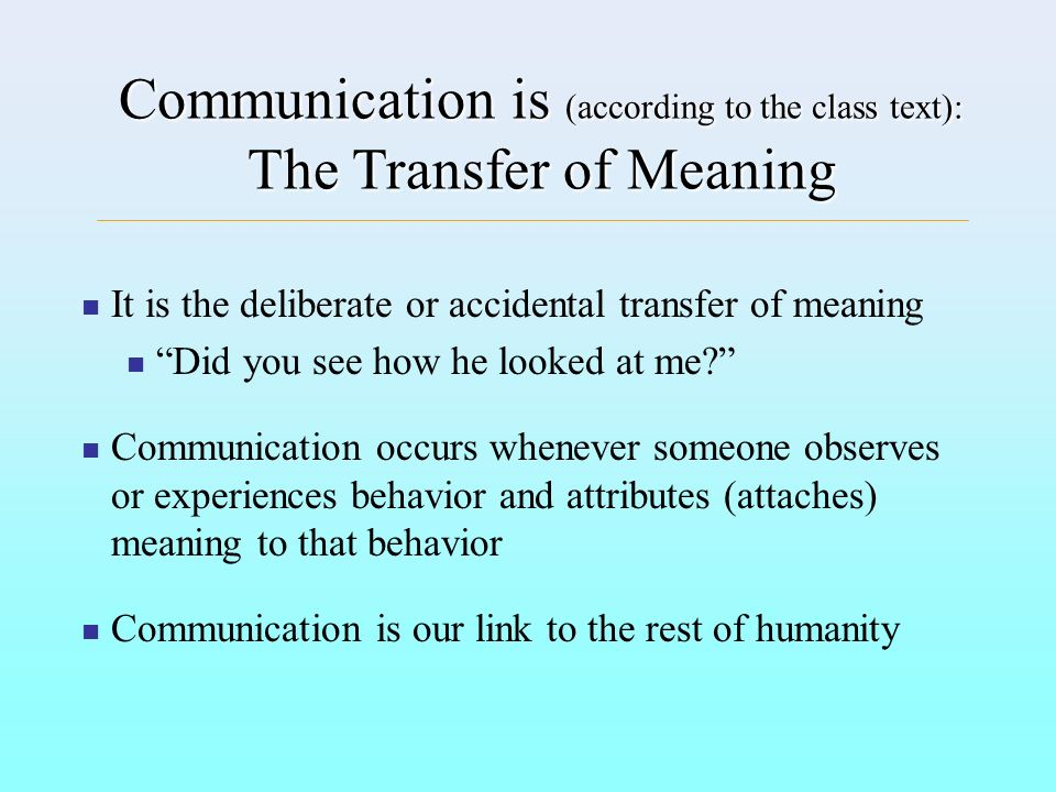 Communication is (according to the class text): The Transfer of Meaning