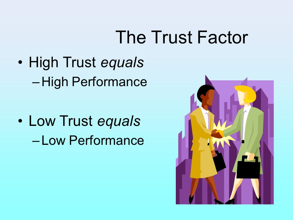 The Trust Factor High Trust equals Low Trust equals High Performance