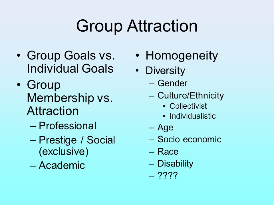Group Attraction Group Goals vs. Individual Goals
