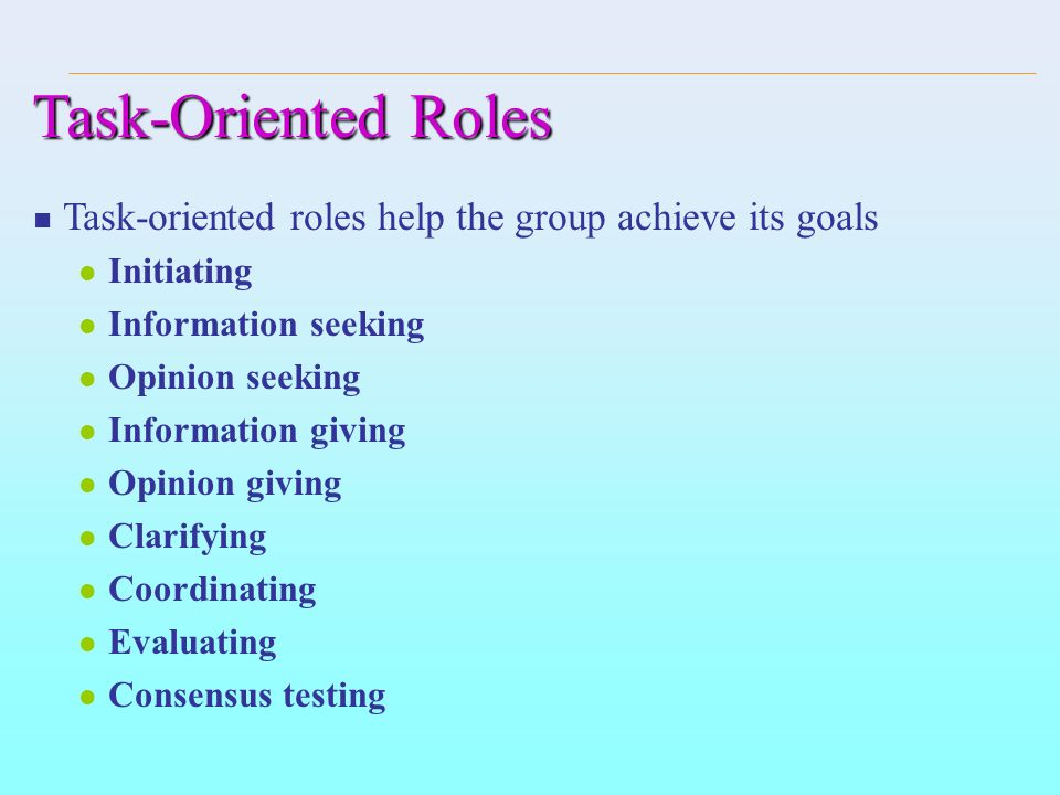 Task-Oriented Roles Task-oriented roles help the group achieve its goals. Initiating. Information seeking.