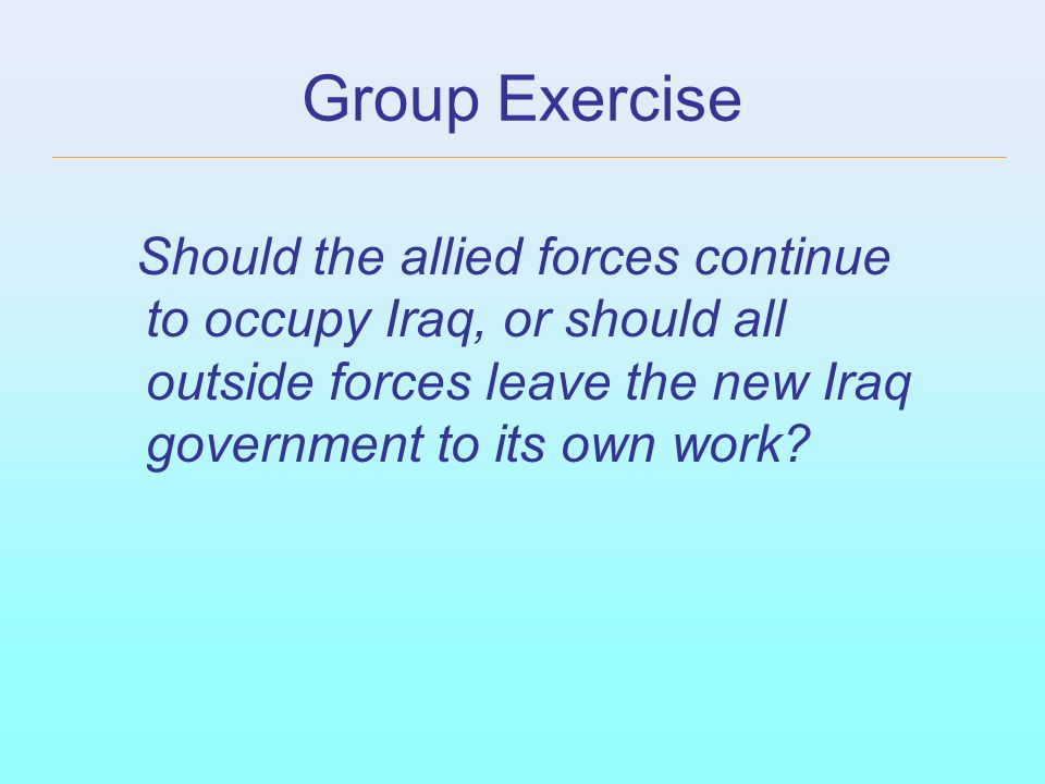 Group Exercise Should the allied forces continue to occupy Iraq, or should all outside forces leave the new Iraq government to its own work
