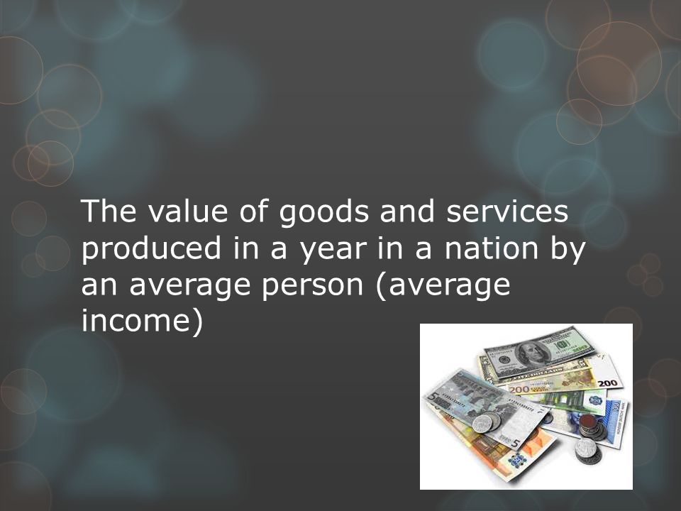 The value of goods and services produced in a year in a nation by an average person (average income)