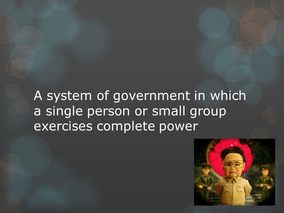 A system of government in which a single person or small group exercises complete power