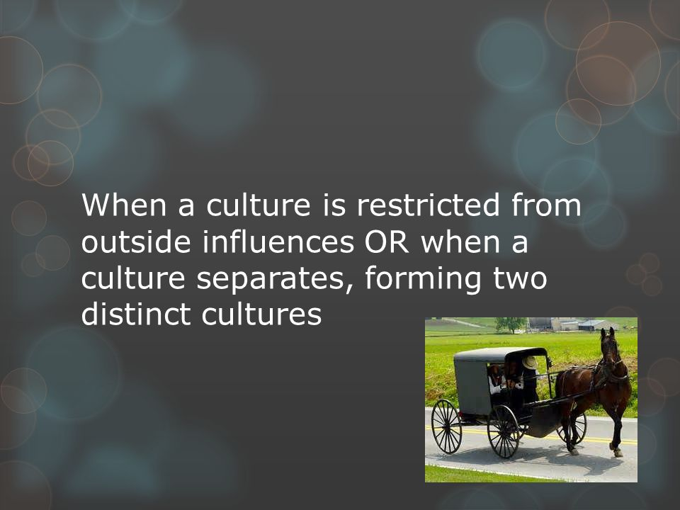 When a culture is restricted from outside influences OR when a culture separates, forming two distinct cultures