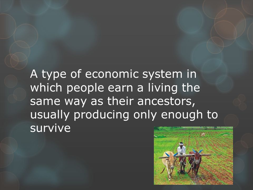 A type of economic system in which people earn a living the same way as their ancestors, usually producing only enough to survive