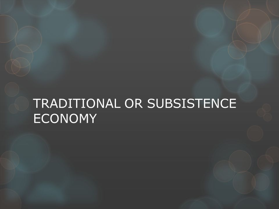 TRADITIONAL OR SUBSISTENCE ECONOMY