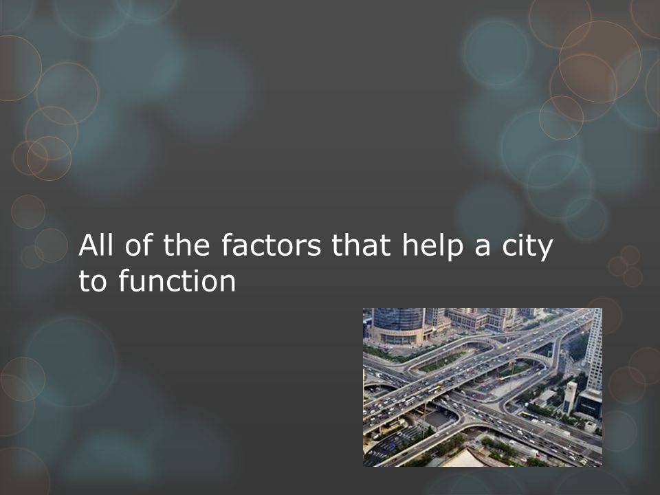 All of the factors that help a city to function