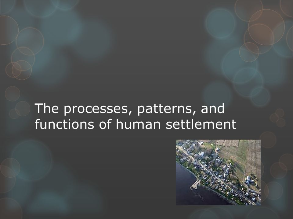 The processes, patterns, and functions of human settlement