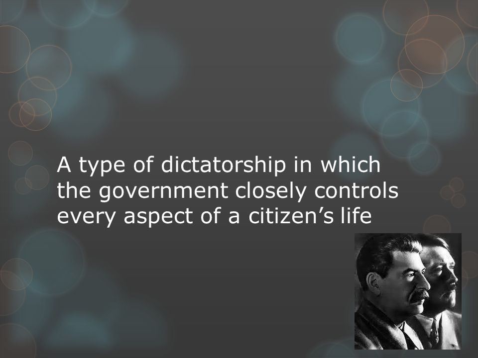 A type of dictatorship in which the government closely controls every aspect of a citizen's life