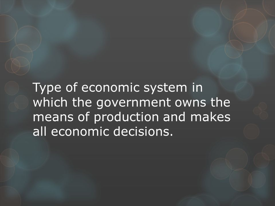 Type of economic system in which the government owns the means of production and makes all economic decisions.
