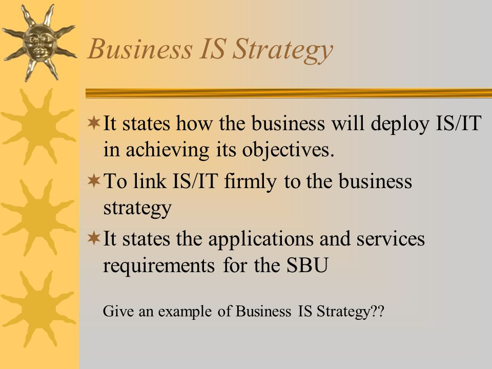 Business IS Strategy It states how the business will deploy IS/IT in achieving its objectives. To link IS/IT firmly to the business strategy.
