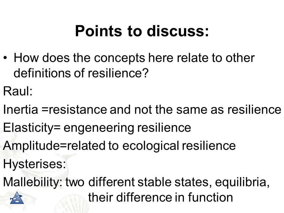 Points to discuss: How does the concepts here relate to other definitions of resilience Raul: Inertia =resistance and not the same as resilience.
