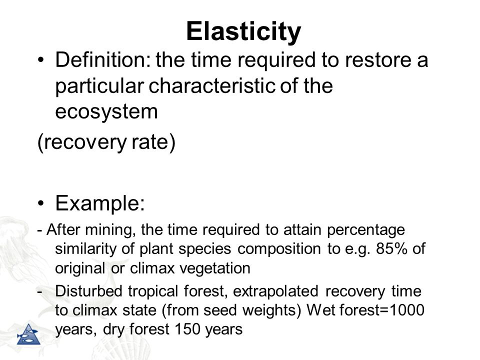 Elasticity Definition: the time required to restore a particular characteristic of the ecosystem. (recovery rate)