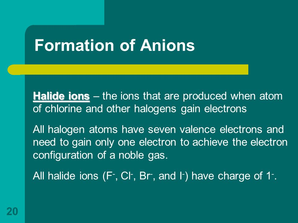 Formation of Anions Halide ions – the ions that are produced when atom of chlorine and other halogens gain electrons.