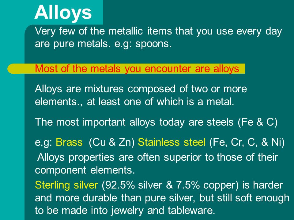 Alloys Very few of the metallic items that you use every day are pure metals. e.g: spoons. Most of the metals you encounter are alloys.