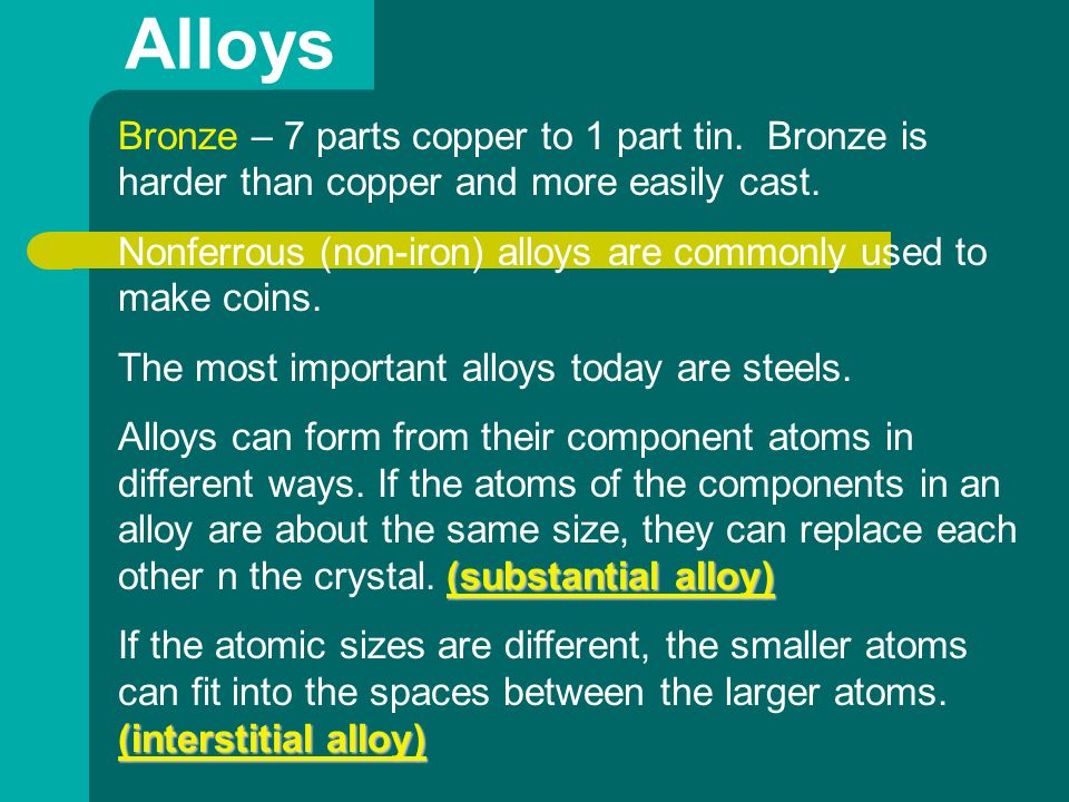 Alloys Bronze – 7 parts copper to 1 part tin. Bronze is harder than copper and more easily cast.