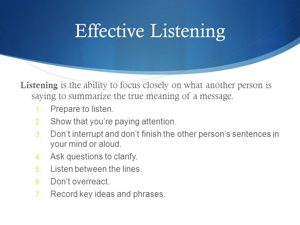 Effective Listening Listening is the ability to focus closely on what another person is saying to summarize the true meaning of a message.