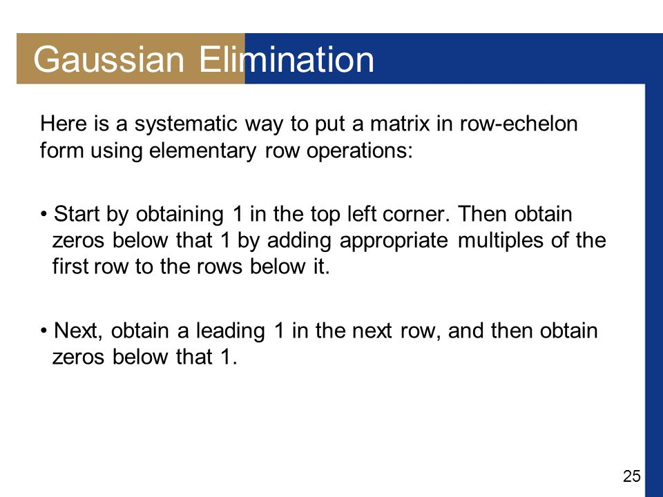 Gaussian Elimination Here is a systematic way to put a matrix in row-echelon form using elementary row operations: