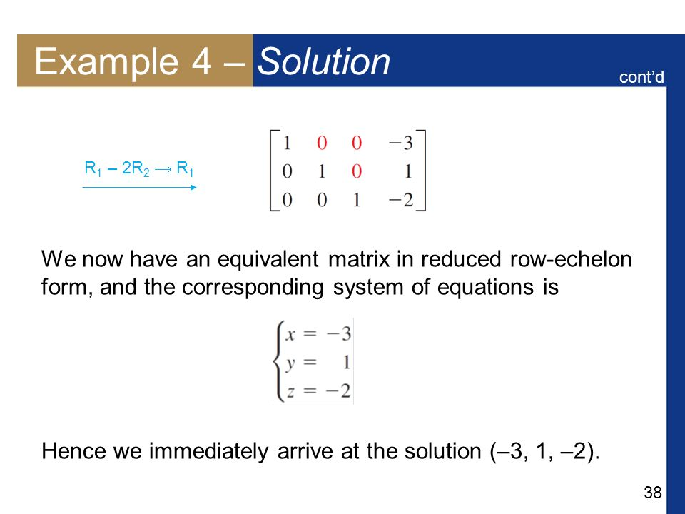 Example 4 – Solution cont'd. We now have an equivalent matrix in reduced row-echelon form, and the corresponding system of equations is.
