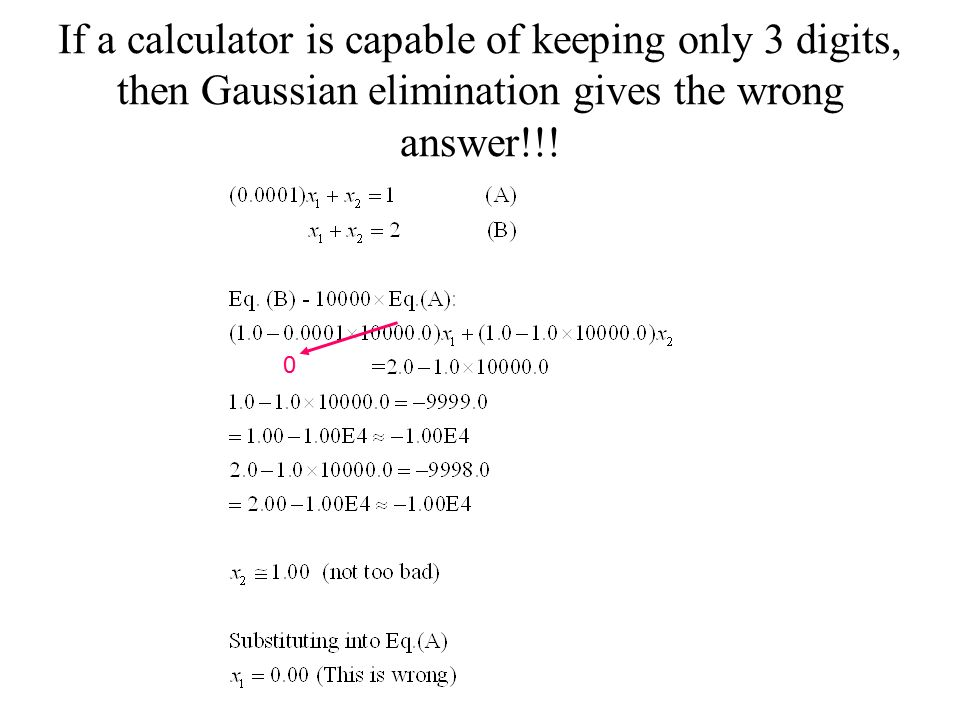 If a calculator is capable of keeping only 3 digits, then Gaussian elimination gives the wrong answer!!!