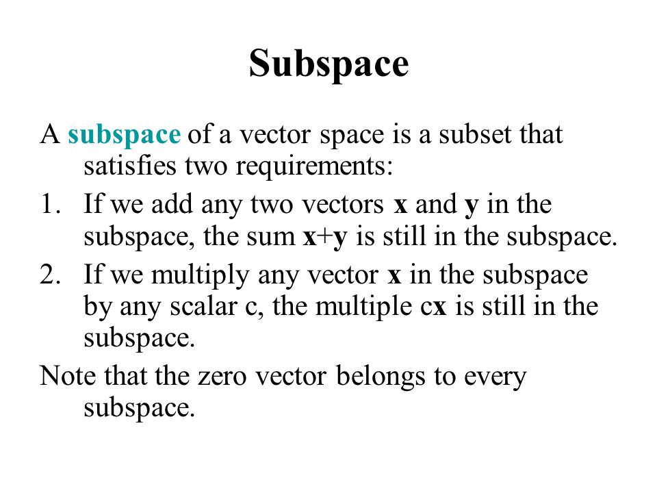 Subspace A subspace of a vector space is a subset that satisfies two requirements: