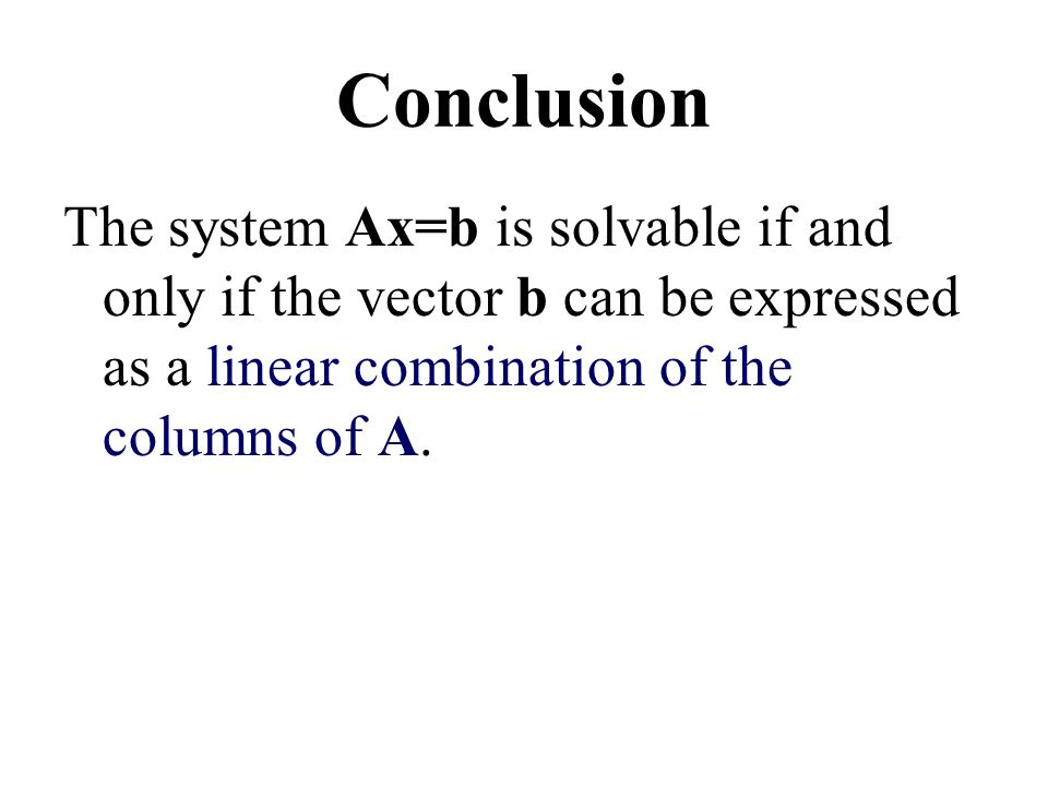 Conclusion The system Ax=b is solvable if and only if the vector b can be expressed as a linear combination of the columns of A.
