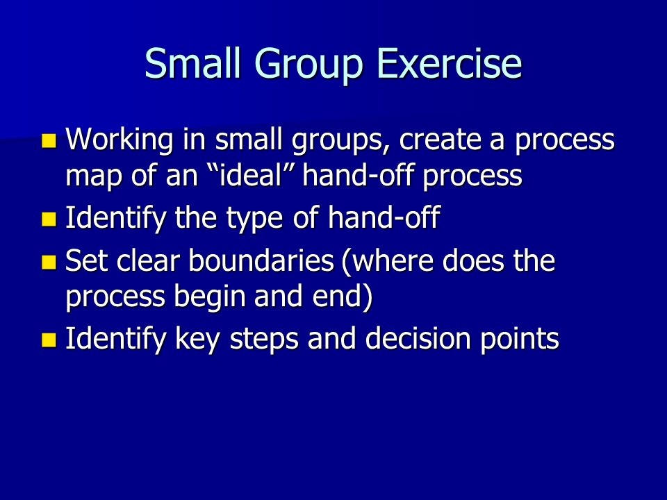 Small Group Exercise Working in small groups, create a process map of an ideal hand-off process. Identify the type of hand-off.