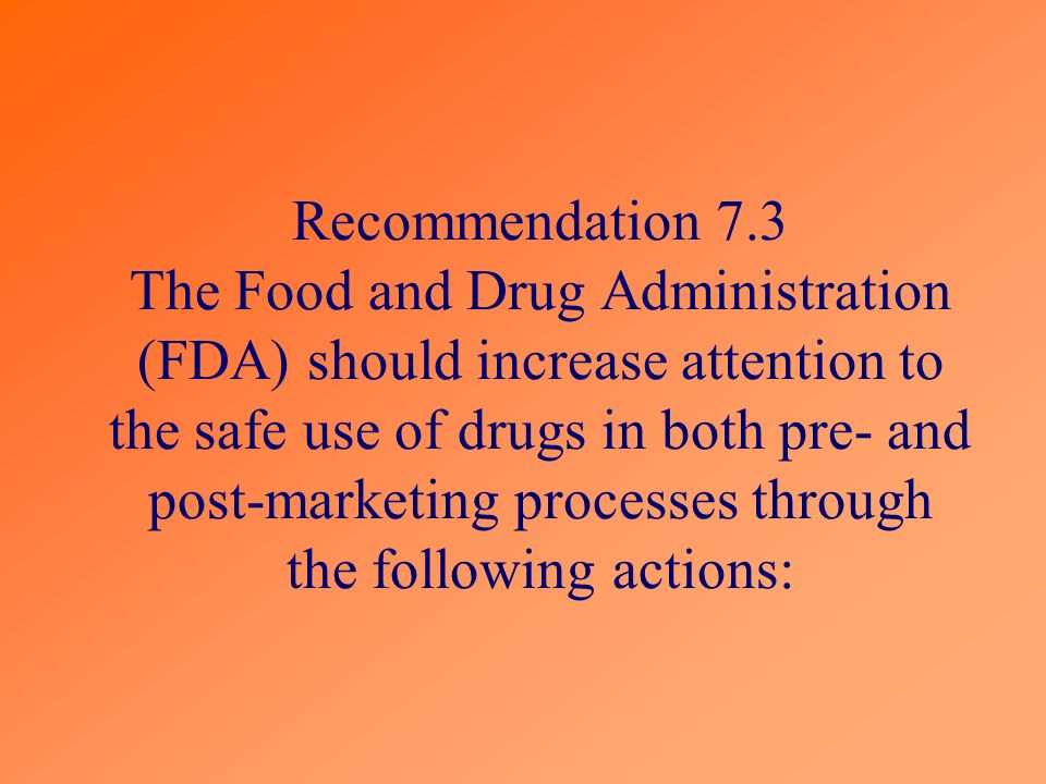 Recommendation 7.3 The Food and Drug Administration (FDA) should increase attention to the safe use of drugs in both pre- and post-marketing processes through the following actions: